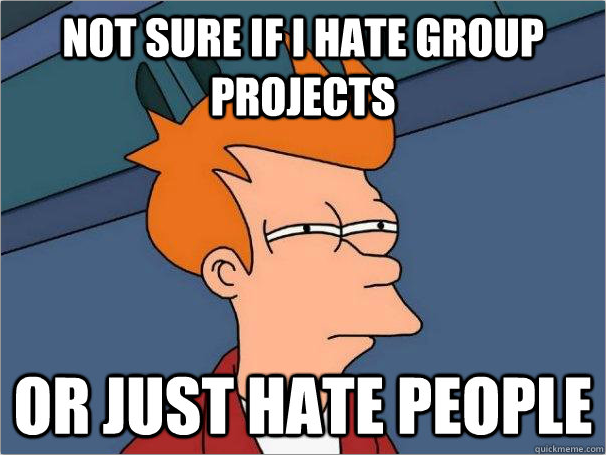 "Futurama Fry meme: ""Not sure if I hate group projects or just hate people."""